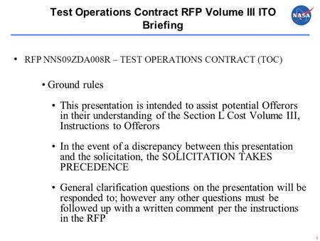 1 Test Operations Contract RFP Volume III ITO Briefing RFP NNS09ZDA008R – TEST OPERATIONS CONTRACT (TOC) Ground rules This presentation is intended to.