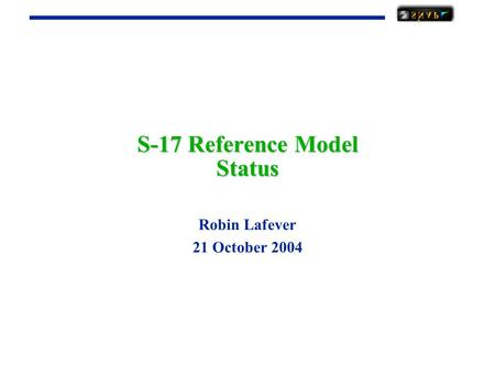 S-17 Reference Model Status Robin Lafever 21 October 2004.