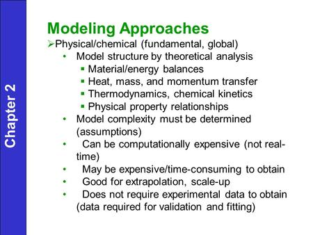 Chapter 2 Modeling Approaches  Physical/chemical (fundamental, global) Model structure by theoretical analysis  Material/energy balances  Heat, mass,