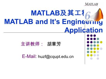 MATLAB 及其工程应用 MATLAB and It's Engineering Application 主讲教师: 胡章芳