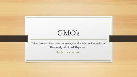 GMO's What they are, how they are made, and the risks and benefits of Genetically Modified Organisms By: Jenna Knudtson.