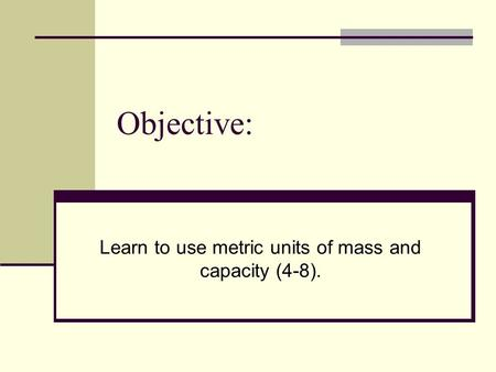 Objective: Learn to use metric units of mass and capacity (4-8).