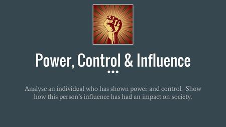 Power, Control & Influence Analyse an individual who has shown power and control. Show how this person's influence has had an impact on society.