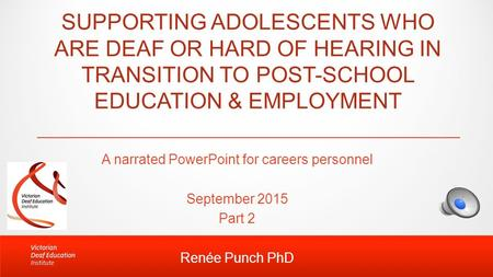 SUPPORTING ADOLESCENTS WHO ARE DEAF OR HARD OF HEARING IN TRANSITION TO POST-SCHOOL EDUCATION & EMPLOYMENT A narrated PowerPoint for careers personnel.