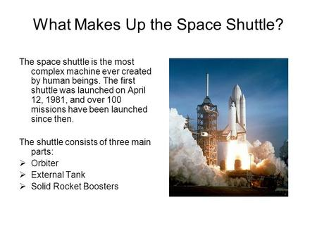 What Makes Up the Space Shuttle? The space shuttle is the most complex machine ever created by human beings. The first shuttle was launched on April 12,