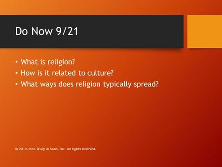 Do Now 9/21 What is religion? How is it related to culture? What ways does religion typically spread? © 2012 John Wiley & Sons, Inc. All rights reserved.