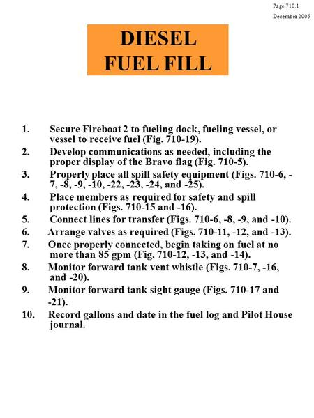DIESEL FUEL FILL 1.Secure Fireboat 2 to fueling dock, fueling vessel, or vessel to receive fuel (Fig. 710-19). 2.Develop communications as needed, including.