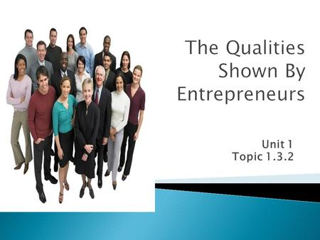 Unit 1 Topic 1.3.2.  Must learn: What qualities are shown by entrepreneurs  Should learn: How these qualities determine the success of a business 