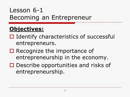 1 Lesson 6-1 Becoming an Entrepreneur Objectives:  Identify characteristics of successful entrepreneurs.  Recognize the importance of entrepreneurship.