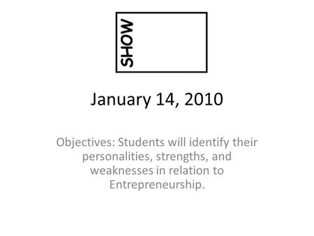 January 14, 2010 Objectives: Students will identify their personalities, strengths, and weaknesses in relation to Entrepreneurship.