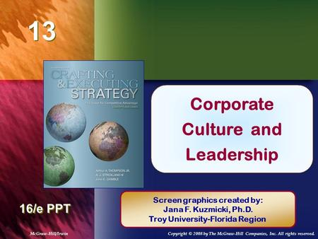 13 Chapter Title 16/e PPT Corporate Culture and Leadership Screen graphics created by: Jana F. Kuzmicki, Ph.D. Troy University-Florida Region McGraw-Hill/IrwinCopyright.