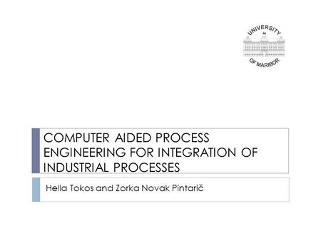 Hella Tokos and Zorka Novak Pintarič COMPUTER AIDED PROCESS ENGINEERING FOR INTEGRATION OF INDUSTRIAL PROCESSES.