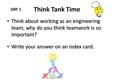 Think Tank Time DAY 1 Think about working as an engineering team, why do you think teamwork is so important? Write your answer on an index card.