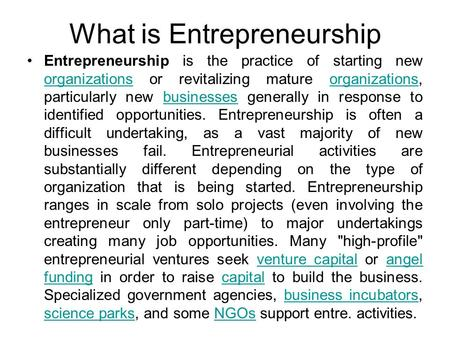 What is Entrepreneurship Entrepreneurship is the practice of starting new organizations or revitalizing mature organizations, particularly new businesses.