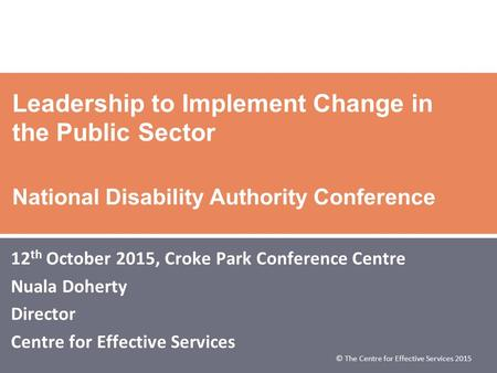 © The Centre for Effective Services 2015 Leadership to Implement Change in the Public Sector National Disability Authority Conference 12 th October 2015,
