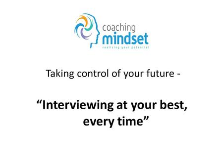 "Taking control of your future - ""Interviewing at your best, every time"""