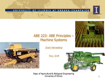 1 ABE 223: ABE Principles – Machine Systems ABE 223: ABE Principles – Machine Systems Grain Harvesting Tony Grift Dept. of Agricultural & Biological Engineering.