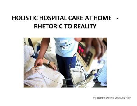 HOLISTIC HOSPITAL CARE AT HOME - RHETORIC TO REALITY Professor Bim Bhowmick OBE DL MD FRCP.