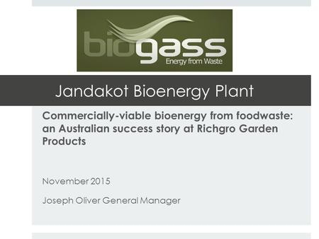 Jandakot Bioenergy Plant Commercially-viable bioenergy from foodwaste: an Australian success story at Richgro Garden Products November 2015 Joseph Oliver.
