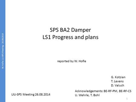 W. Hofle LIU-SPS Meeting - 26.08.2014 1 SPS BA2 Damper LS1 Progress and plans reported by W. Hofle LIU-SPS Meeting 26.08.2014 G. Kotzian T. Levens D. Valuch.