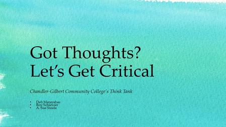 Got Thoughts? Let's Get Critical Chandler-Gilbert Community College's Think Tank Deb Matayabas Roy Schiesser A. Sue Steele.
