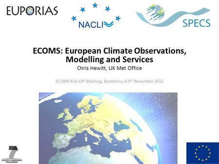 ECOMS: European Climate Observations, Modelling and Services Chris Hewitt, UK Met Office ECOMS Kick-Off Meeting, Barcelona, 6-9 th November 2012.