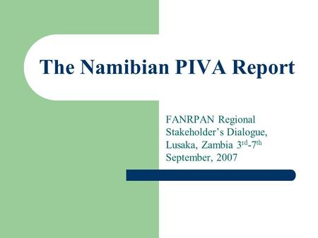 The Namibian PIVA Report FANRPAN Regional Stakeholder's Dialogue, Lusaka, Zambia 3 rd -7 th September, 2007.