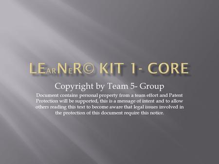 Copyright by Team 5- Group Document contains personal property from a team effort and Patent Protection will be supported, this is a message of intent.