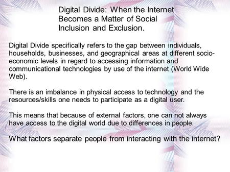 Digital Divide: When the Internet Becomes a Matter of Social Inclusion and Exclusion. Digital Divide specifically refers to the gap between individuals,