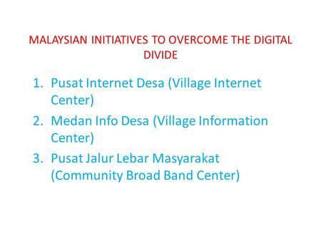 MALAYSIAN INITIATIVES TO OVERCOME THE DIGITAL DIVIDE 1.Pusat Internet Desa (Village Internet Center) 2.Medan Info Desa (Village Information Center) 3.Pusat.