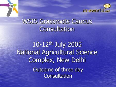 WSIS Grassroots Caucus Consultation 10-12 th July 2005 National Agricultural Science Complex, New Delhi Outcome of three day Consultation.