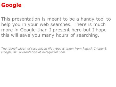 Google This presentation is meant to be a handy tool to help you in your web searches. There is much more in Google than I present here but I hope this.
