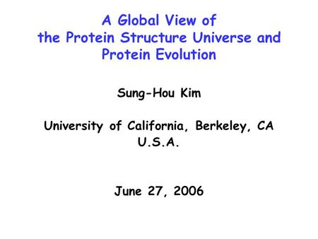 A Global View of the Protein Structure Universe and Protein Evolution Sung-Hou Kim University of California, Berkeley, CA U.S.A. June 27, 2006.