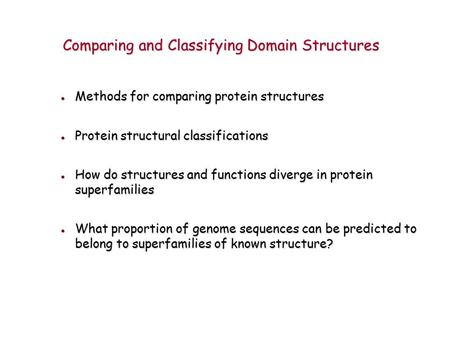 Methods for comparing protein structures Methods for comparing protein structures Protein structural classifications Protein structural classifications.