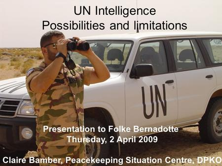 UN Intelligence Possibilities and limitations Presentation to Folke Bernadotte Thursday, 2 April 2009 Claire Bamber, Peacekeeping Situation Centre, DPKO.