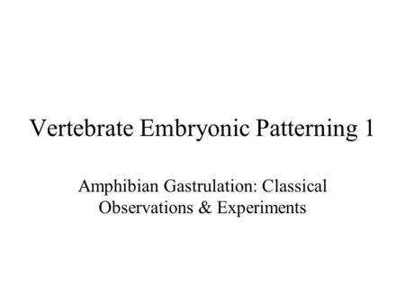 Vertebrate Embryonic Patterning 1 Amphibian Gastrulation: Classical Observations & Experiments.