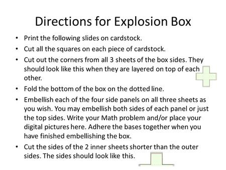 Directions for Explosion Box Print the following slides on cardstock. Cut all the squares on each piece of cardstock. Cut out the corners from all 3 sheets.