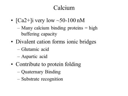 Calcium [Ca2+]i very low ~50-100 nM –Many calcium binding proteins = high buffering capacity Divalent cation forms ionic bridges –Glutamic acid –Aspartic.