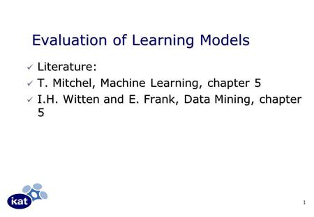 1 Evaluation of Learning Models Literature: Literature: T. Mitchel, Machine Learning, chapter 5 T. Mitchel, Machine Learning, chapter 5 I.H. Witten and.