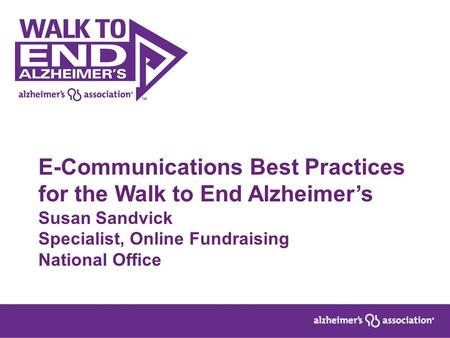 E-Communications Best Practices for the Walk to End Alzheimer's Susan Sandvick Specialist, Online Fundraising National Office.
