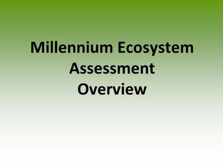 Millennium Ecosystem Assessment Overview. Values of Ecosystems Provision Services- Goods that humans can use directly. Regulating services- The service.