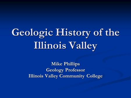 Geologic History of the Illinois Valley Mike Phillips Geology Professor Illinois Valley Community College.