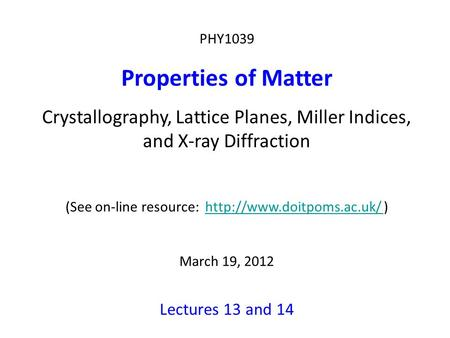 PHY1039 Properties of Matter Crystallography, Lattice Planes, Miller Indices, and X-ray Diffraction (See on-line resource:  )http://www.doitpoms.ac.uk/
