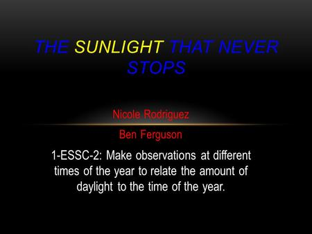 Nicole Rodriguez Ben Ferguson 1-ESSC-2: Make observations at different times of the year to relate the amount of daylight to the time of the year. THE.