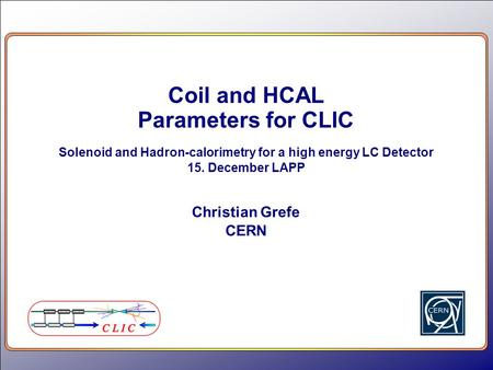 Coil and HCAL Parameters for CLIC Solenoid and Hadron-calorimetry for a high energy LC Detector 15. December LAPP Christian Grefe CERN.