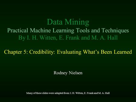 Data Mining Practical Machine Learning Tools and Techniques By I. H. Witten, E. Frank and M. A. Hall Chapter 5: Credibility: Evaluating What's Been Learned.