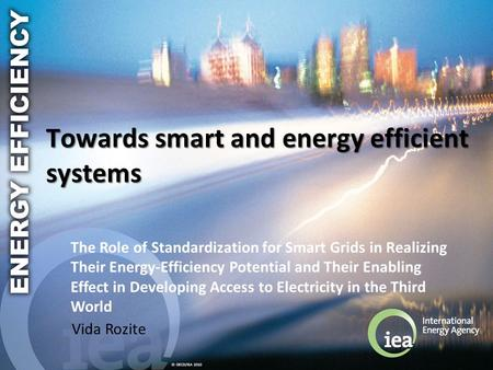 © OECD/IEA 2010 Towards smart and energy efficient systems Vida Rozite The Role of Standardization for Smart Grids in Realizing Their Energy-Efficiency.