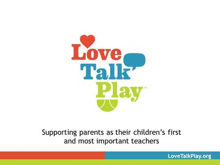 Supporting parents as their children's first and most important teachers LoveTalkPlay.org.