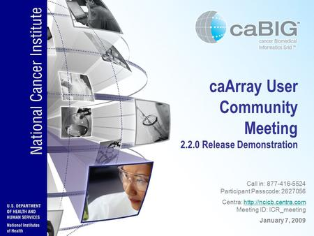 CaArray User Community Meeting 2.2.0 Release Demonstration Call in: 877-416-5524 Participant Passcode: 2627056 Centra:  Meeting.