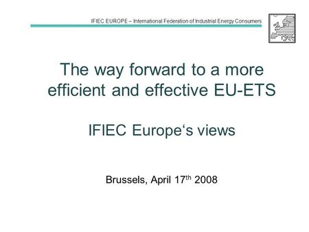 IFIEC EUROPE – International Federation of Industrial Energy Consumers The way forward to a more efficient and effective EU-ETS IFIEC Europe's views Brussels,